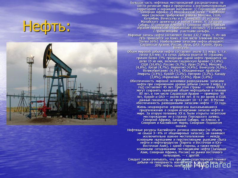 Нефть: Большая часть нефтяных месторождений рассредоточена по шести регионам мира и приурочена к внутриматериковым территориям и окраинам материков: 1) Персидский залив – Северная Африка; 2) Мексиканский залив – Карибское море (включая прибрежные рай