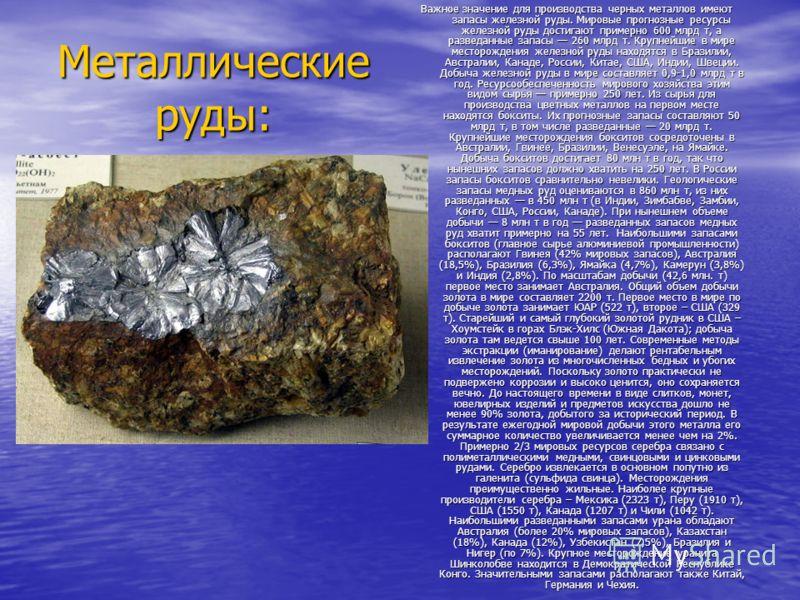 Металлические руды: Важное значение для производства черных металлов имеют запасы железной руды. Мировые прогнозные ресурсы железной руды достигают примерно 600 млрд т, а разведанные запасы 260 млрд т. Крупнейшие в мире месторождения железной руды на