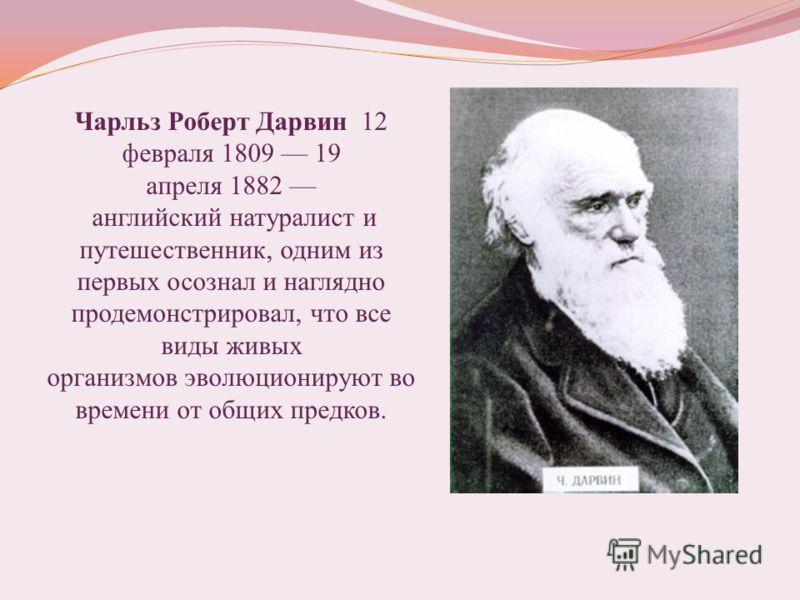 Чарльз Роберт Дарвин 12 февраля 1809 19 апреля 1882 английский натуралист и путешественник, одним из первых осознал и наглядно продемонстрировал, что все виды живых организмов эволюционируют во времени от общих предков.