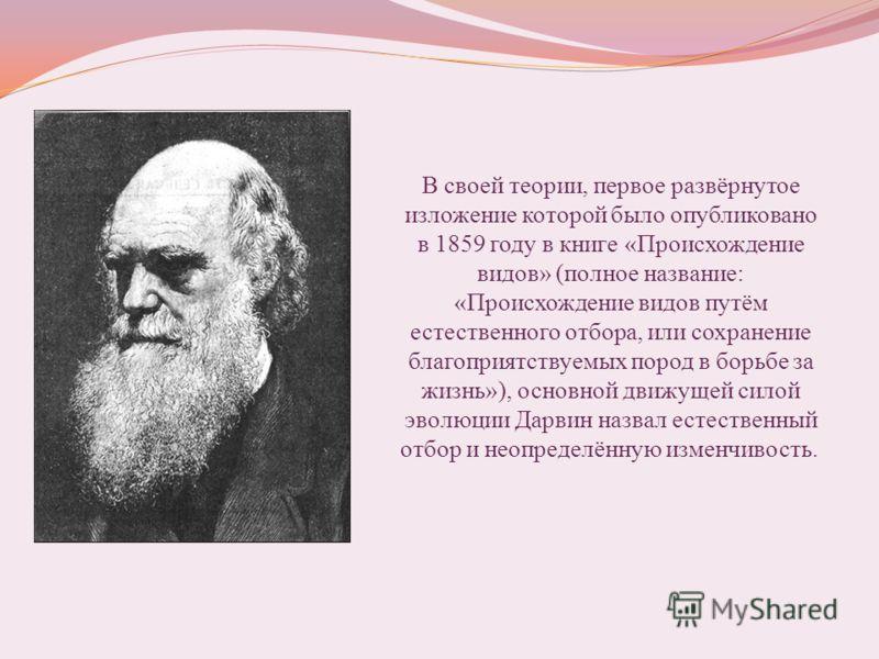 В своей теории, первое развёрнутое изложение которой было опубликовано в 1859 году в книге «Происхождение видов» (полное название: «Происхождение видов путём естественного отбора, или сохранение благоприятствуемых пород в борьбе за жизнь»), основной