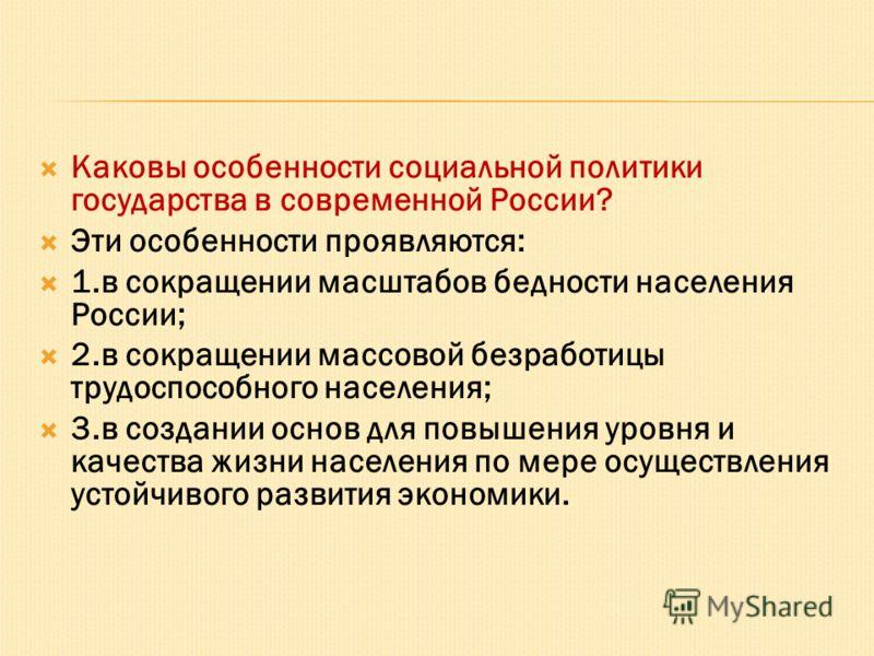 Каковы особенности социальной политики государства в современной России? Эти особенности проявляются: 1.в сокращении масштабов бедности населения России; 2.в сокращении массовой безработицы трудоспособного населения; 3.в создании основ для повышения
