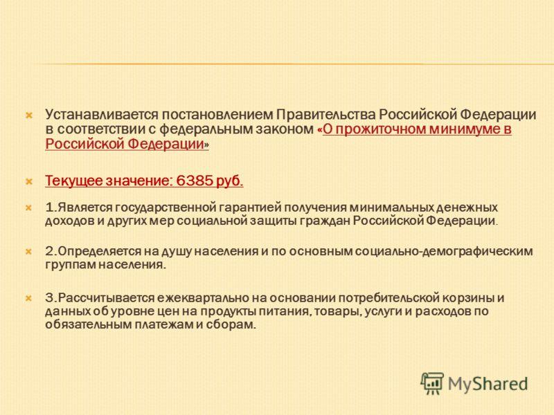 Устанавливается постановлением Правительства Российской Федерации в соответствии с федеральным законом «О прожиточном минимуме в Российской Федерации»О прожиточном минимуме в Российской Федерации Текущее значение: 6385 руб. 1.Является государственной