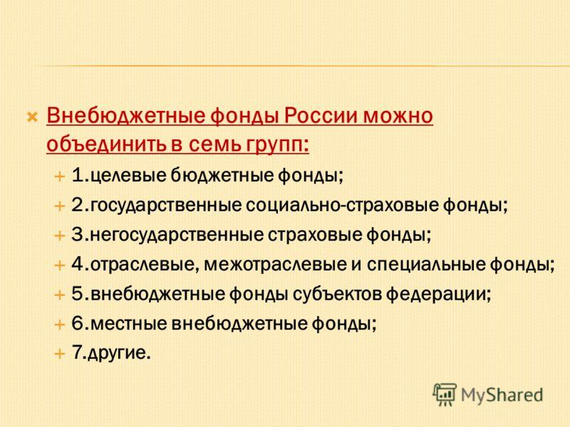 Внебюджетные фонды России можно объединить в семь групп: 1.целевые бюджетные фонды; 2.государственные социально-страховые фонды; 3.негосударственные страховые фонды; 4.отраслевые, межотраслевые и специальные фонды; 5.внебюджетные фонды субъектов феде