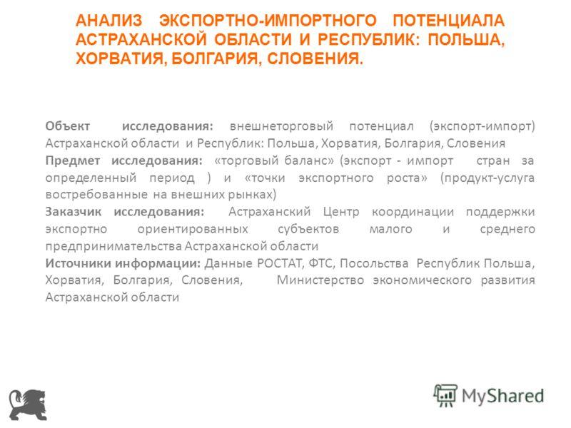 Объект исследования: внешнеторговый потенциал (экспорт-импорт) Астраханской области и Республик: Польша, Хорватия, Болгария, Словения Предмет исследования: «торговый баланс» (экспорт - импорт стран за определенный период ) и «точки экспортного роста»
