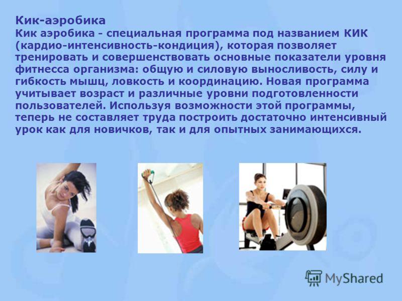 Кик-аэробика Кик аэробика - специальная программа под названием КИК (кардио-интенсивность-кондиция), которая позволяет тренировать и совершенствовать основные показатели уровня фитнесса организма: общую и силовую выносливость, силу и гибкость мышц, л