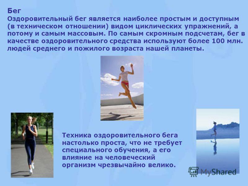 Бег Оздоровительный бег является наиболее простым и доступным (в техническом отношении) видом циклических упражнений, а потому и самым массовым. По самым скромным подсчетам, бег в качестве оздоровительного средства используют более 100 млн. людей сре