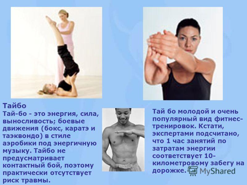 Тайбо Тай-бо - это энергия, сила, выносливость; боевые движения (бокс, каратэ и таэквондо) в стиле аэробики под энергичную музыку. Тайбо не предусматривает контактный бой, поэтому практически отсутствует риск травмы. Тай бо молодой и очень популярный