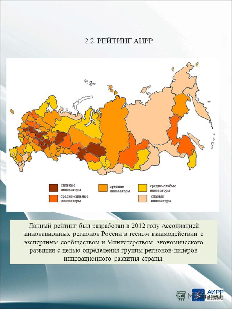 2.2. РЕЙТИНГ АИРР Данный рейтинг был разработан в 2012 году Ассоциацией инновационных регионов России в тесном взаимодействии с экспертным сообществом и Министерством экономического развития с целью определения группы регионов-лидеров инновационного