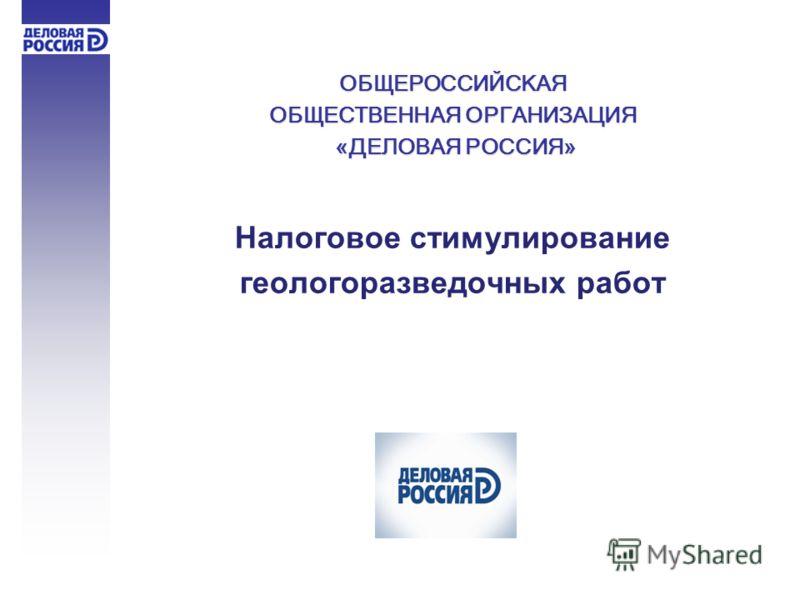 ОБЩЕРОССИЙСКАЯ ОБЩЕСТВЕННАЯ ОРГАНИЗАЦИЯ «ДЕЛОВАЯ РОССИЯ» «ДЕЛОВАЯ РОССИЯ» Налоговое стимулирование геологоразведочных работ