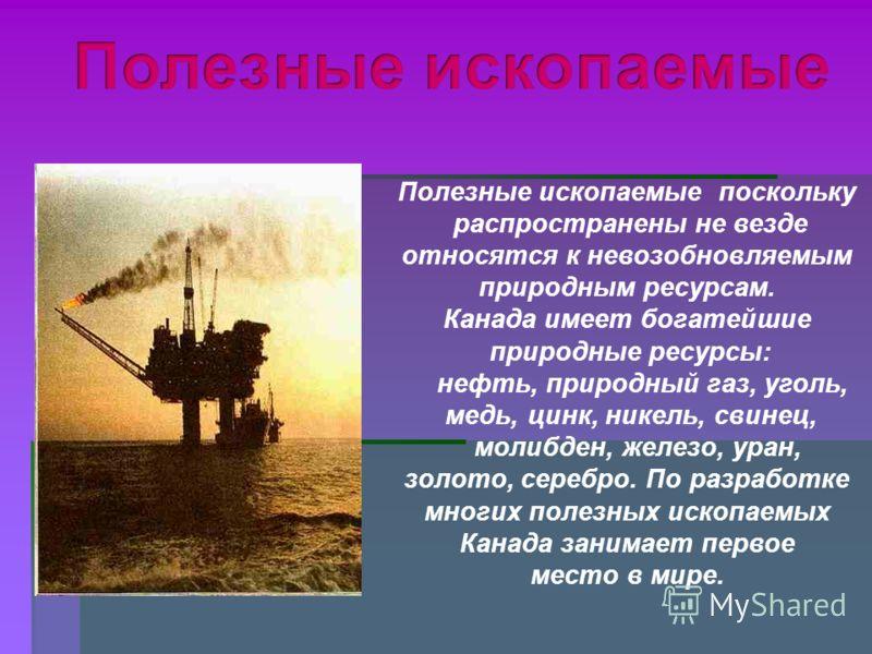 Полезные ископаемые поскольку распространены не везде относятся к невозобновляемым природным ресурсам. Канада имеет богатейшие природные ресурсы: нефть, природный газ, уголь, медь, цинк, никель, свинец, молибден, железо, уран, золото, серебро. По раз