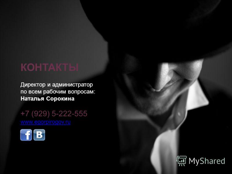 Директор и администратор по всем рабочим вопросам: Наталья Сорокина +7 (929) 5-222-555 www.egorpirogov.ru КОНТАКТЫ