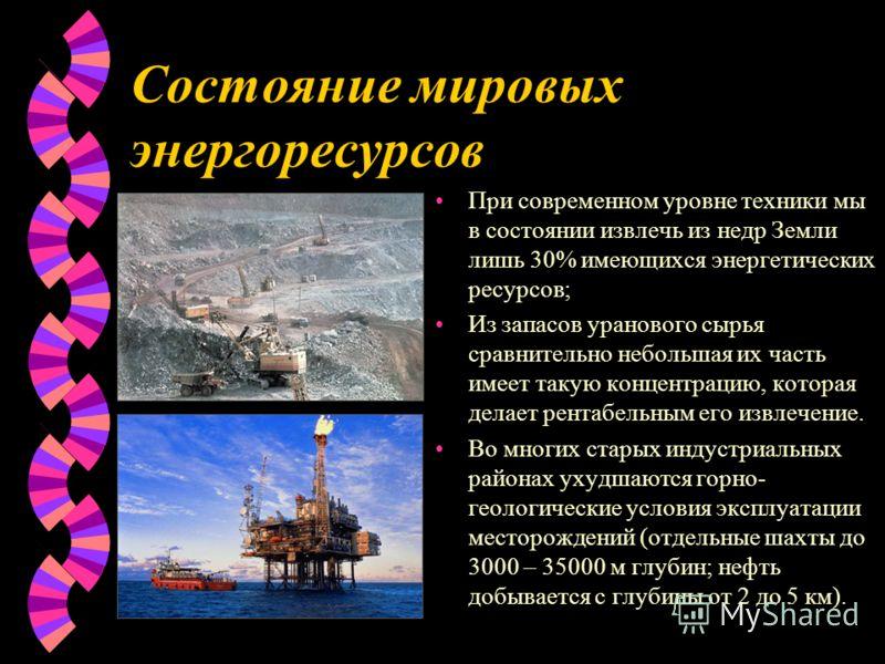 Состояние мировых энергоресурсов При современном уровне техники мы в состоянии извлечь из недр Земли лишь 30% имеющихся энергетических ресурсов; Из запасов уранового сырья сравнительно небольшая их часть имеет такую концентрацию, которая делает рента