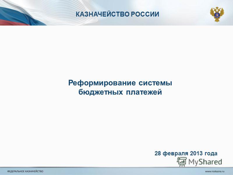 КАЗНАЧЕЙСТВО РОССИИ Реформирование системы бюджетных платежей 28 февраля 2013 года