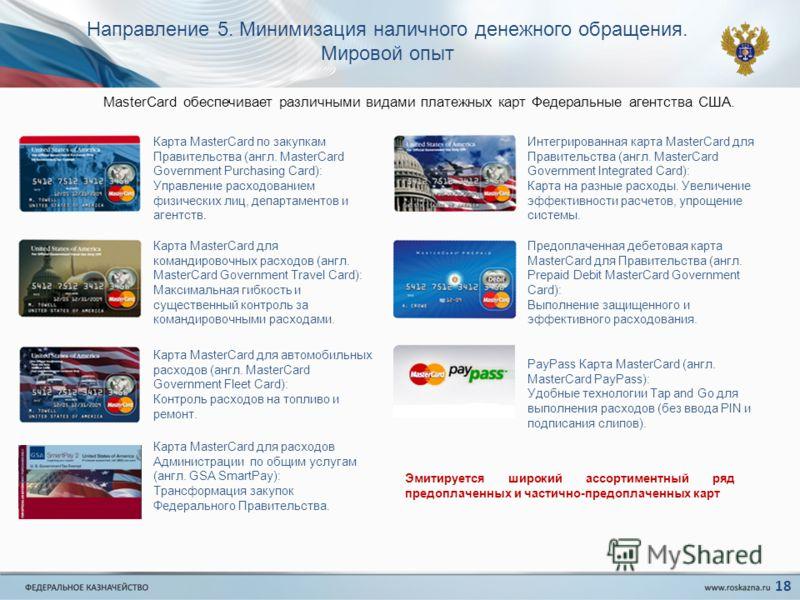 Направление 5. Минимизация наличного денежного обращения. Мировой опыт Карта MasterCard по закупкам Правительства (англ. MasterCard Government Purchasing Card): Управление расходованием физических лиц, департаментов и агентств. Карта MasterCard для к
