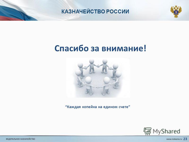 КАЗНАЧЕЙСТВО РОССИИ Спасибо за внимание! Каждая копейка на едином счете 23