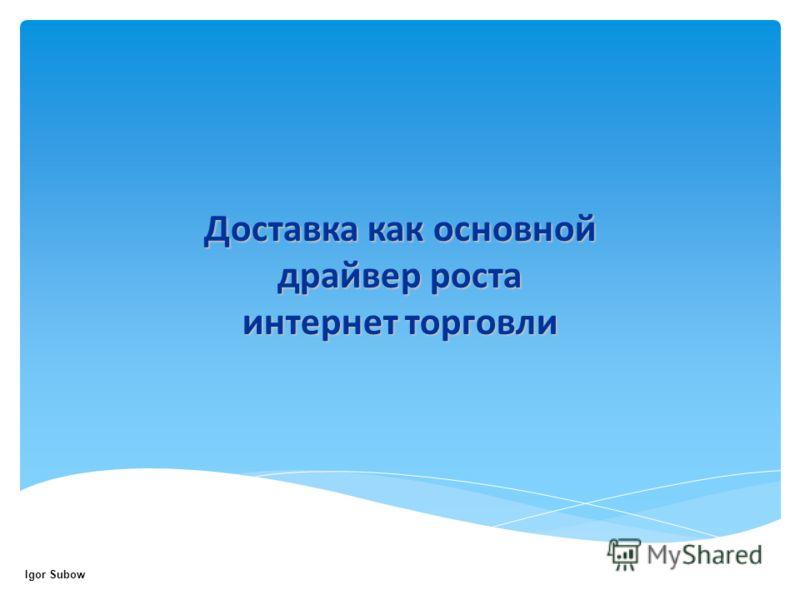 Доставка как основной драйвер роста интернет торговли Igor Subow