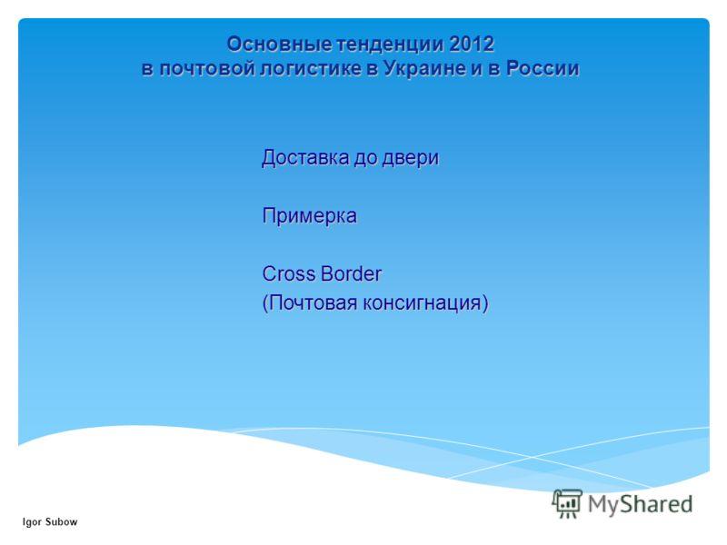 Доставка до двери Примерка Cross Border (Почтовая консигнация) Основные тенденции 2012 в почтовой логистике в Украине и в России Igor Subow