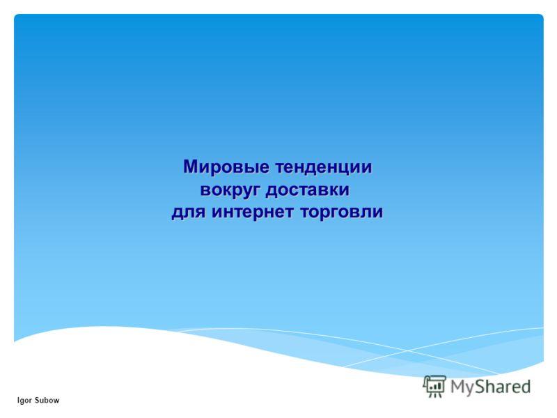 Мировые тенденции вокруг доставки для интернет торговли Igor Subow