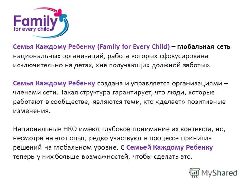 Семья Каждому Ребенку (Family for Every Child) – глобальная сеть национальных организаций, работа которых сфокусирована исключительно на детях, «не получающих должной заботы». Семья Каждому Ребенку создана и управляется организациями – членами сети.