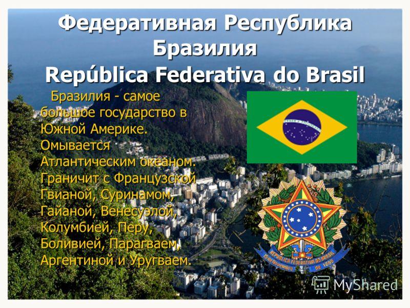 Федеративная Республика Бразилия República Federativa do Brasil Бразилия - самое большое государство в Южной Америке. Омывается Атлантическим океаном. Граничит с Французской Гвианой, Суринамом, Гайаной, Венесуэлой, Колумбией, Перу, Боливией, Парагвае