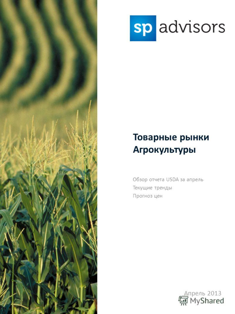 Обзор отчета USDA за апрель Текущие тренды Прогноз цен Апрель 2013 Товарные рынки Агрокультуры