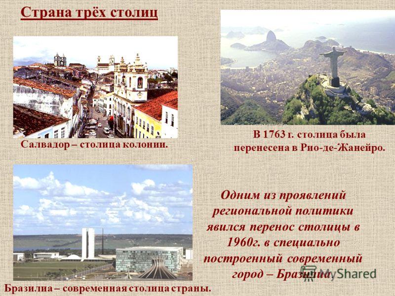 Страна трёх столиц Салвадор – столица колонии. В 1763 г. столица была перенесена в Рио-де-Жанейро. Одним из проявлений региональной политики явился перенос столицы в 1960г. в специально построенный современный город – Бразилиа. Бразилиа – современная