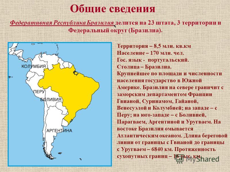 Общие сведения Федеративная Республика Бразилия делится на 23 штата, 3 территории и Федеральный округ (Бразилиа). Территория – 8,5 млн. кв.км Население – 170 млн. чел. Гос. язык - португальский. Столица – Бразилиа. Крупнейшее по площади и численности