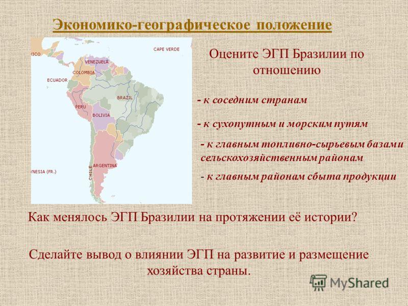 Экономико-географическое положение Оцените ЭГП Бразилии по отношению - к соседним странам - к сухопутным и морским путям - к главным топливно-сырьевым базами сельскохозяйственным районам - к главным районам сбыта продукции Как менялось ЭГП Бразилии н