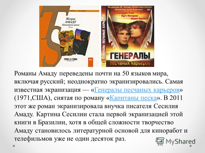 Романы Амаду переведены почти на 50 языков мира, включая русский; неоднократно экранизировались. Самая известная экранизация «Генералы песчаных карьеров» (1971,США), снятая по роману «Капитаны песка». В 2011 этот же роман экранизировала внучка писате