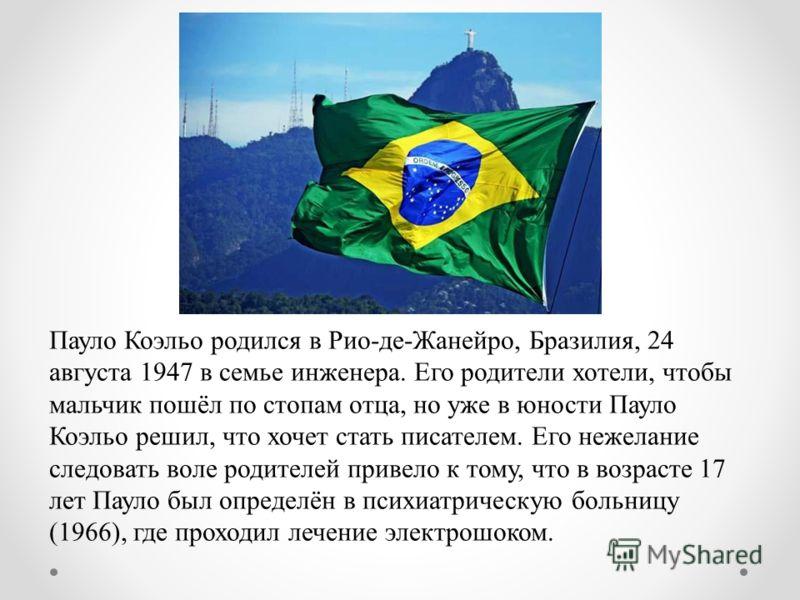 Пауло Коэльо родился в Рио-де-Жанейро, Бразилия, 24 августа 1947 в семье инженера. Его родители хотели, чтобы мальчик пошёл по стопам отца, но уже в юности Пауло Коэльо решил, что хочет стать писателем. Его нежелание следовать воле родителей привело
