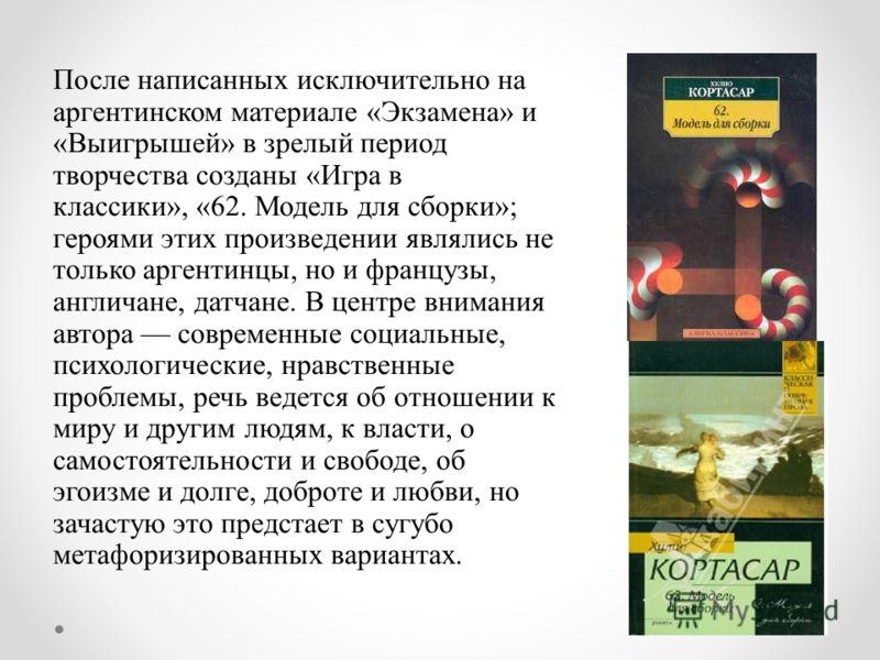После написанных исключительно на аргентинском материале «Экзамена» и «Выигрышей» в зрелый период творчества созданы «Игра в классики», «62. Модель для сборки»; героями этих произведении являлись не только аргентинцы, но и французы, англичане, датчан