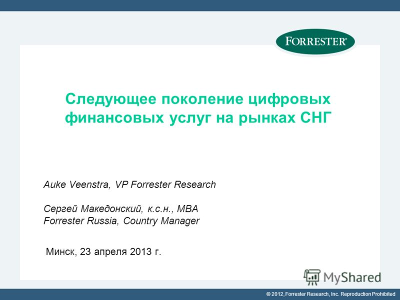 © 2012, Forrester Research, Inc. Reproduction Prohibited Следующее поколение цифровых финансовых услуг на рынках СНГ Auke Veenstra, VP Forrester Research Сергей Македонский, к.с.н., MBA Forrester Russia, Country Manager Минск, 23 апреля 2013 г.