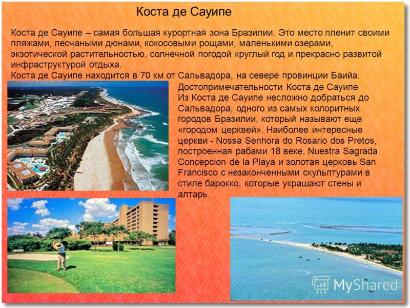 Коста де Сауипе Коста де Сауипе – самая большая курортная зона Бразилии. Это место пленит своими пляжами, песчаными дюнами, кокосовыми рощами, маленькими озерами, экзотической растительностью, солнечной погодой круглый год и прекрасно развитой инфрас