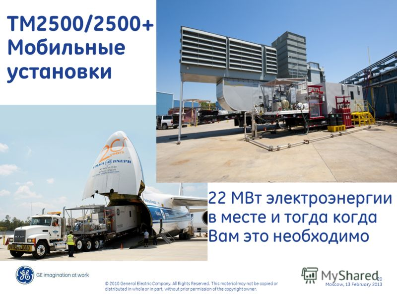 20 Moscow, 13 February 2013 © 2010 General Electric Company. All Rights Reserved. This material may not be copied or distributed in whole or in part, without prior permission of the copyright owner. 22 MW of flexible power when and where you need it