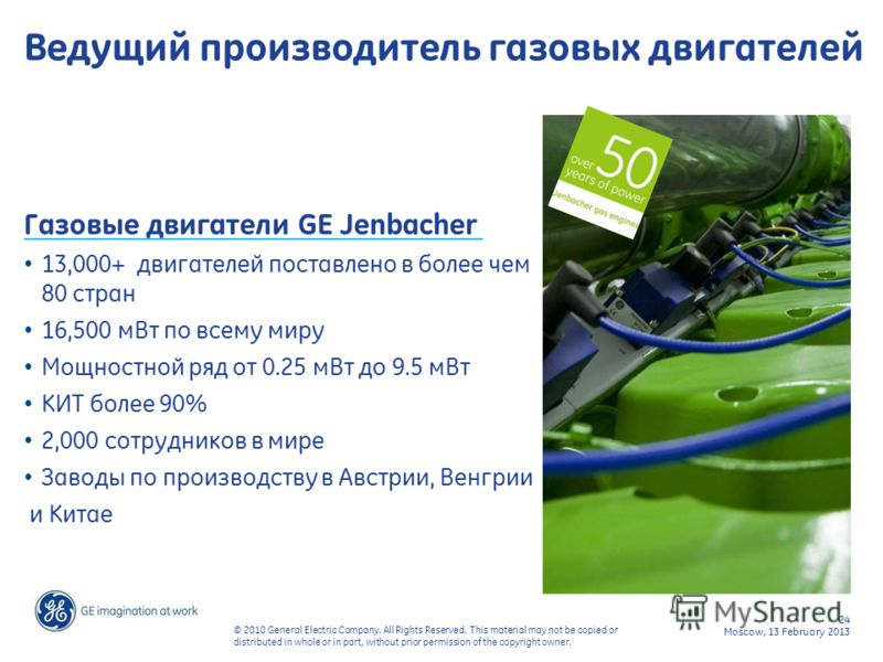24 Moscow, 13 February 2013 © 2010 General Electric Company. All Rights Reserved. This material may not be copied or distributed in whole or in part, without prior permission of the copyright owner. Ведущий производитель газовых двигателей Газовые дв