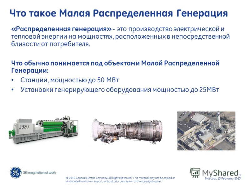 3 Moscow, 13 February 2013 © 2010 General Electric Company. All Rights Reserved. This material may not be copied or distributed in whole or in part, without prior permission of the copyright owner. Что такое Малая Распределенная Генерация «Распределе