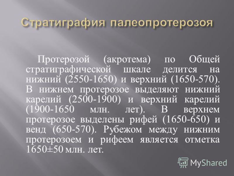Протерозой ( акротема ) по Общей стратиграфической шкале делится на нижний (2550-1650) и верхний (1650-570). В нижнем протерозое выделяют нижний карелий (2500-1900) и верхний карелий (1900-1650 млн. лет ). В верхнем протерозое выделены рифей (1650-65