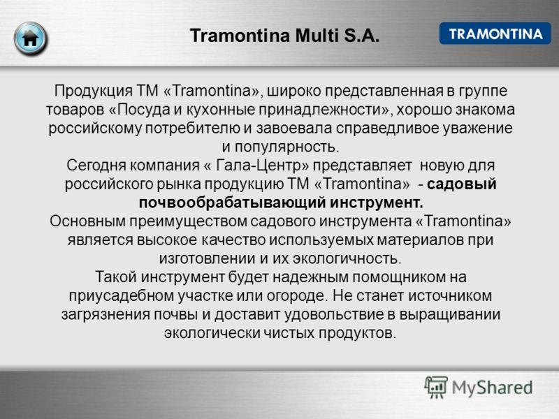 Tramontina Multi S.A. Продукция ТМ «Tramontina», широко представленная в группе товаров «Посуда и кухонные принадлежности», хорошо знакома российскому потребителю и завоевала справедливое уважение и популярность. Сегодня компания « Гала-Центр» предст