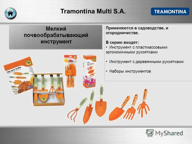 Tramontina Multi S.A. Применяются в садоводстве, и огородничестве. В серию входят: Инструмент с пластмассовыми эргономичными рукоятками Инструмент с деревянными рукоятками Наборы инструментов Мелкий почвообрабатывающий инструмент