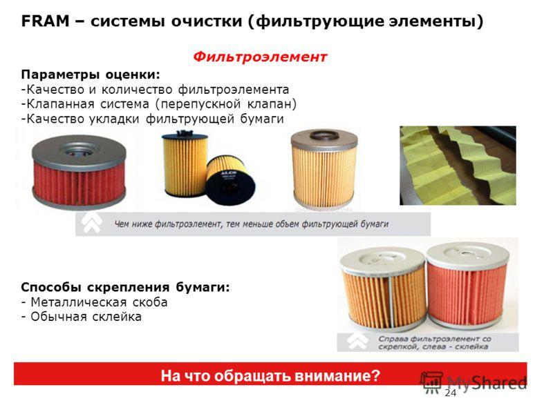 24 FRAM – системы очистки (фильтрующие элементы) На что обращать внимание? Фильтроэлемент Параметры оценки: -Качество и количество фильтроэлемента -Клапанная система (перепускной клапан) -Качество укладки фильтрующей бумаги Способы скрепления бумаги: