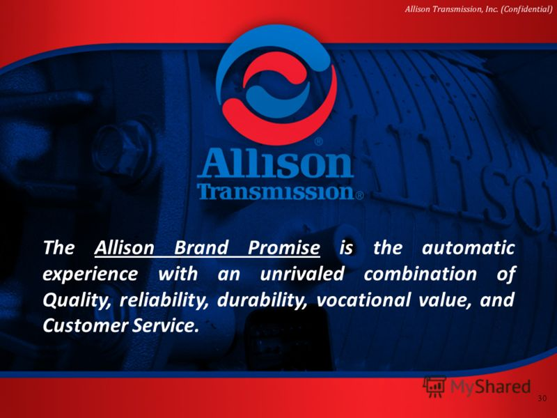 30 The Allison Brand Promise is the automatic experience with an unrivaled combination of Quality, reliability, durability, vocational value, and Customer Service.