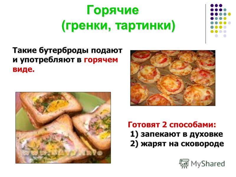 Горячие (гренки, тартинки) Горячие (гренки, тартинки) Такие бутерброды подают и употребляют в горячем виде. Готовят 2 способами: 1) запекают в духовке 2) жарят на сковороде