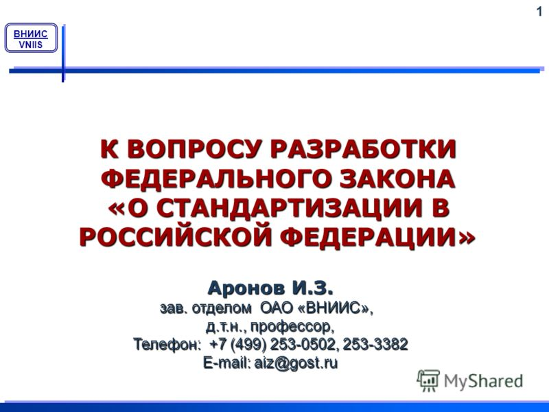 ВНИИС VNIIS К ВОПРОСУ РАЗРАБОТКИ ФЕДЕРАЛЬНОГО ЗАКОНА «О СТАНДАРТИЗАЦИИ В РОССИЙСКОЙ ФЕДЕРАЦИИ» 1 Аронов И.З. зав. отделом ОАО «ВНИИС», д.т.н., профессор, Телефон: +7 (499) 253-0502, 253-3382 E-mail: aiz@gost.ru