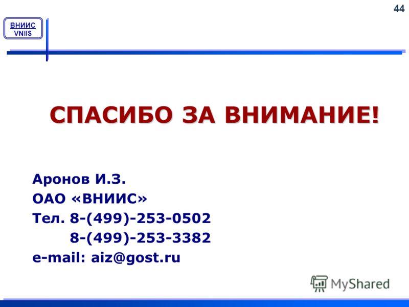 ВНИИС VNIIS СПАСИБО ЗА ВНИМАНИЕ! Аронов И.З. ОАО «ВНИИС» Тел. 8-(499)-253-0502 8-(499)-253-3382 e-mail: aiz@gost.ru 44