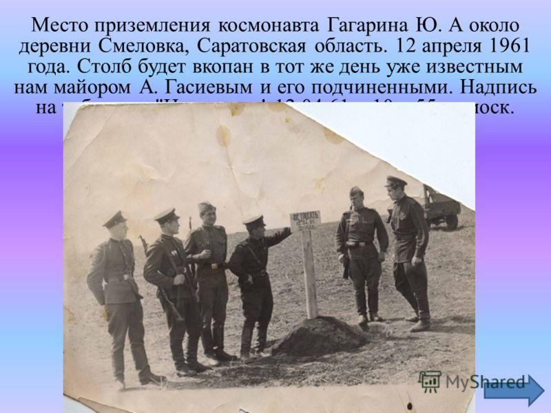 Место приземления космонавта Гагарина Ю. А около деревни Смеловка, Саратовская область. 12 апреля 1961 года. Столб будет вкопан в тот же день уже известным нам майором А. Гасиевым и его подчиненными. Надпись на табличке: