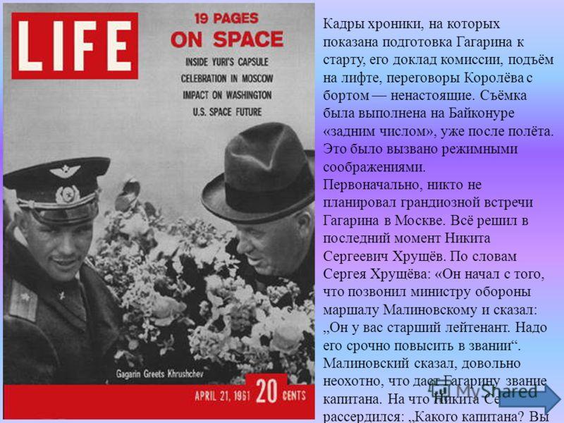 Кадры хроники, на которых показана подготовка Гагарина к старту, его доклад комиссии, подъём на лифте, переговоры Королёва с бортом ненастоящие. Съёмка была выполнена на Байконуре «задним числом», уже после полёта. Это было вызвано режимными соображе