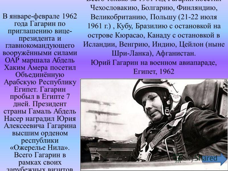 Всего только за 1961 год Гагарин посетил Чехословакию, Болгарию, Финляндию, Великобританию, Польшу (21-22 июля 1961 г.), Кубу, Бразилию с остановкой на острове Кюрасао, Канаду с остановкой в Исландии, Венгрию, Индию, Цейлон (ныне Шри-Ланка), Афганист