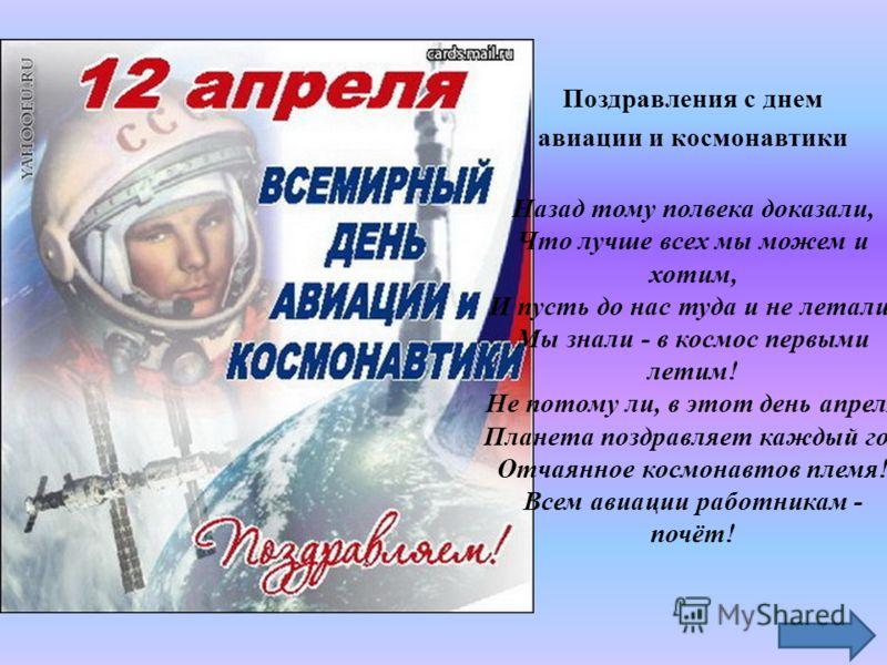 Поздравления с днем авиации и космонавтики Назад тому полвека доказали, Что лучше всех мы можем и хотим, И пусть до нас туда и не летали, Мы знали - в космос первыми летим! Не потому ли, в этот день апреля Планета поздравляет каждый год Отчаянное кос