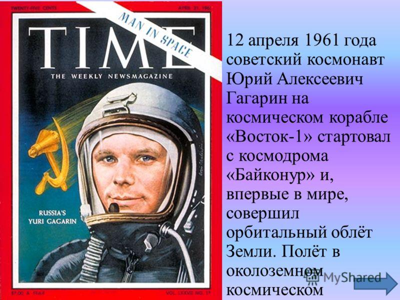 12 апреля 1961 года советский космонавт Юрий Алексеевич Гагарин на космическом корабле «Восток-1» стартовал с космодрома «Байконур» и, впервые в мире, совершил орбитальный облёт Земли. Полёт в околоземном космическом пространстве продлился 108 минут.