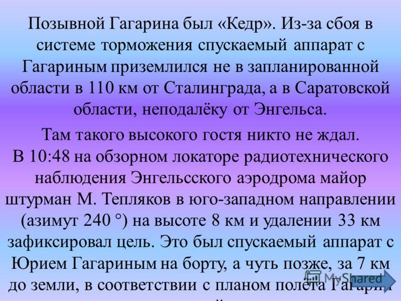 Позывной Гагарина был «Кедр». Из-за сбоя в системе торможения спускаемый аппарат с Гагариным приземлился не в запланированной области в 110 км от Сталинграда, а в Саратовской области, неподалёку от Энгельса. Там такого высокого гостя никто не ждал. В